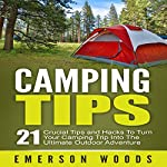 Camping Tips: 21 Crucial Tips and Hacks to Turn Your Camping Trip into the Ultimate Outdoor Adventure   Emerson Woods