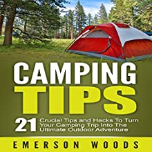 Camping Tips: 21 Crucial Tips and Hacks to Turn Your Camping Trip into the Ultimate Outdoor Adventure Audiobook by Emerson Woods Narrated by Craig Beck