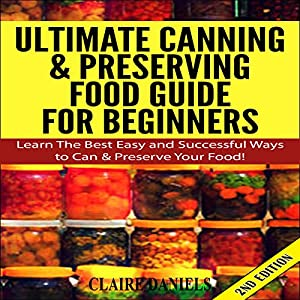 Ultimate Canning and Preserving Food Guide for Beginners: Learn the Best, Easy, and Successful Ways to Can and Preserve Your Food! 2nd Edition Audiobook
