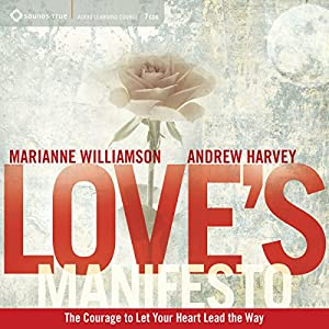 Love's Manifesto: The Courage to Let Your Heart Lead the Way | [Andrew Harvey, Marianne Williamson]