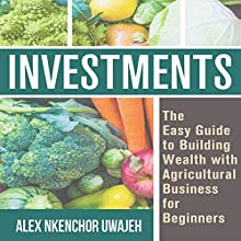 Investments: The Easy Guide to Building Wealth with Agricultural Business for Beginners Audiobook by Alex Nkenchor Uwajeh Narrated by Annette Martin