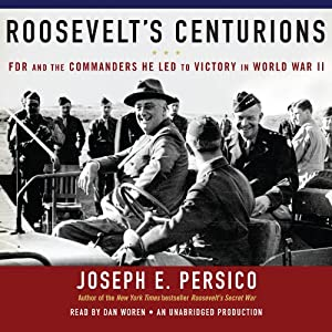 Roosevelt's Centurions: FDR and the Commanders He Led to Victory in World War II | [Joseph E. Persico]