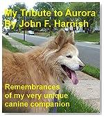 My Tribute to Aurora: Remembrances of my very unique canine companion.