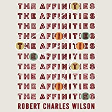 The Affinities (       UNABRIDGED) by Robert Charles Wilson Narrated by Scott Brick