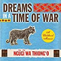 Dreams in a Time of War: A Childhood Memoir Audiobook by Ngugi wa'Thiong'o Narrated by Hakeem Kae-Kazim
