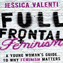 Full Frontal Feminism: A Young Woman's Guide to Why Feminism Matters (       UNABRIDGED) by Jessica Valenti Narrated by Julie McKay