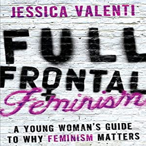 Full Frontal Feminism: A Young Woman's Guide to Why Feminism Matters | [Jessica Valenti]