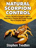 Natural Scorpion Control: How To Get Rid of Scorpions Without Pesticides or Poisons and Protect Yourself from a Scorpion Attack (Natural Pest Control Book 8)