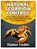 Natural Scorpion Control: How To Get Rid of Scorpions Without Pesticides or Poisons and Protect Yourself from a Scorpion Attack (Natural Pest Control)