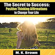 The Secret to Success: Positive Thinking Affirmations to Change Your Life | [M.K. Brown]