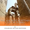 The Ancient Egyptian City of Thebes: The History and Legacy of the Capital That Became Luxor Audiobook by  Charles River Editors Narrated by Colin Fluxman