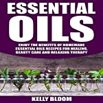 Essential Oils: Enjoy the Benefits of Homemade Essential Oils Recipes for Healing, Beauty Care and Relaxing Therapy | Kelly Bloom