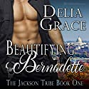 Beautifying Bernadette: The Jackson Tribe, Book 1 Audiobook by Delia Grace Narrated by David Price