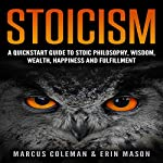 Stoicism: A QuickStart Guide to Stoic Philosophy, Wisdom, Wealth, Happiness, and Fulfillment! | Marcus Coleman,Erin Mason