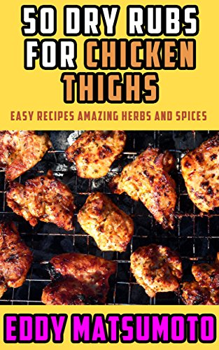 50 Dry Rubs for Chicken Thighs: Easy Recipes Amazing Herbs and Spices by Eddy Matsumoto