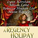 A Regency Holiday (       UNABRIDGED) by Allison Lane, Lynn Kerstan, Alicia Rasley, Rebecca Hagan Lee Narrated by Stevie Zimmerman