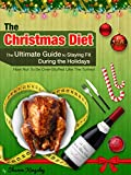 The Christmas Diet, The Ultimate Guide to Staying Fit During the Holidays: HOW NOT TO BE OVER-STUFFED LIKE THE TURKEY (Health and Wellbeing, Diet, Exercise, Fitness Self Improvement Book 1)