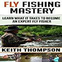 Fly Fishing Mastery: Learn What It Takes to Become an Expert Fly Fisher Audiobook by Keith Thompson Narrated by Todd Eflin
