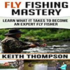 Fly Fishing Mastery: Learn What It Takes to Become an Expert Fly Fisher Hörbuch von Keith Thompson Gesprochen von: Todd Eflin
