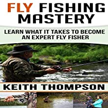 Fly Fishing Mastery: Learn What It Takes to Become an Expert Fly Fisher | Livre audio Auteur(s) : Keith Thompson Narrateur(s) : Todd Eflin