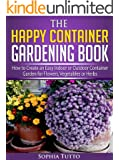 The Happy Container Gardening Book - How to Create an Easy Indoor or Outdoor Container Garden for Flowers, Vegetables or Herbs (English Edition)