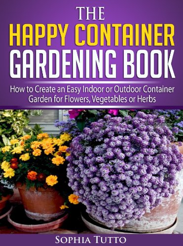 The Happy Container Gardening Book – How to Create an Easy Indoor or Outdoor Container Garden for Flowers, Vegetables or Herbs