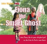 Fiona the Smart Ghost: Join Fiona, the 12-Year-Old Ghost Girl as She Tries to Find a New Home