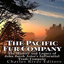 The Pacific Fur Company: The History and Legacy of John Jacob Astor's Influential Trade Company | Livre audio Auteur(s) :  Charles River Editors Narrateur(s) : Bill Hare