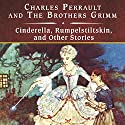 Cinderella, Rumpelstiltskin, and Other Stories Audiobook by Charles Perrault, The Brothers Grimm Narrated by Rebecca Burns
