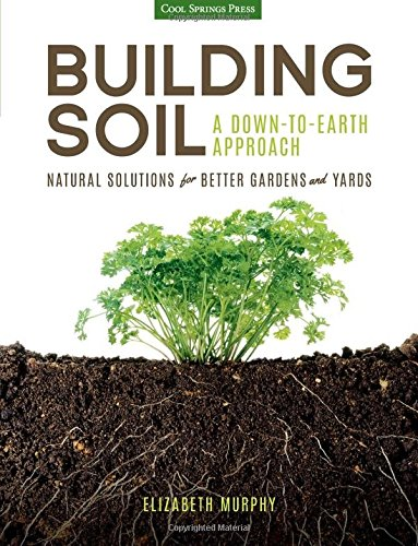Download Building Soil: A Down-to-Earth Approach: Natural Solutions for Better Gardens & Yards