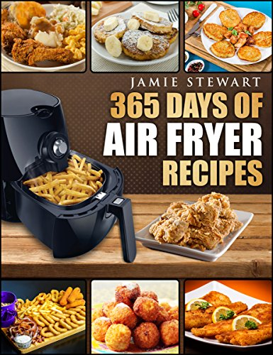 Air Fryer: 365 Days of Air Fryer Recipes Cookbook: Quick and Easy Recipes to Fry, Bake and Grill with Your Air Fryer (Paleo, Vegan, Instant Meal, Pot, Clean Eating) by Jamie Stewart