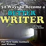 52 Ways to Become a Better Writer: For New Indie Authors and Writers | J. B. Snow,Casey Keller