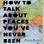 How to Talk About Places You've Never Been: On the Importance of Armchair Travel | Pierre Bayard,Michele Hutchison - translator