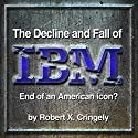 The Decline and Fall of IBM: End of an American Icon? (       UNABRIDGED) by Robert Cringely Narrated by Robert Cringely
