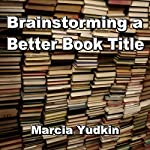Brainstorming a Better Book Title | Marcia Yudkin