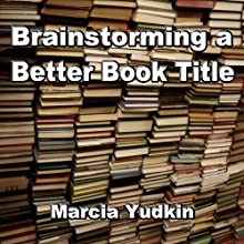 Brainstorming a Better Book Title (       UNABRIDGED) by Marcia Yudkin Narrated by Marcia Yudkin