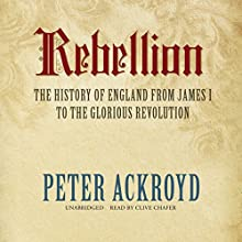 Rebellion: The History of England from James I to the Glorious Revolution (       UNABRIDGED) by Peter Ackroyd Narrated by Clive Chafer