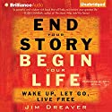End Your Story, Begin Your Life: Wake Up, Let Go, Live Free Audiobook by Jim Dreaver Narrated by Fred Stella