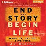 End Your Story, Begin Your Life: Wake Up, Let Go, Live Free | Jim Dreaver