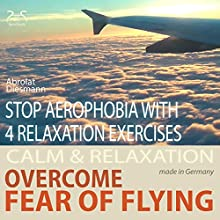 Overcome fear of flying - Stop aerophobia with 4 relaxation exercises before and during the flight (       UNABRIDGED) by Franziska Diesmann, Torsten Abrolat Narrated by Colin Griffiths-Brown