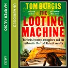 The Looting Machine: Warlords, Tycoons, Smugglers and the Systematic Theft of Africa's Wealth Hörbuch von Tom Burgis Gesprochen von: Dugald Bruce Lockhart