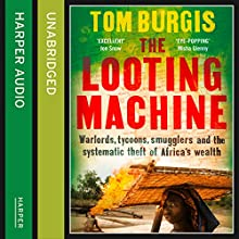 The Looting Machine: Warlords, Tycoons, Smugglers and the Systematic Theft of Africa's Wealth (       UNABRIDGED) by Tom Burgis Narrated by Dugald Bruce Lockhart