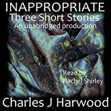 Inappropriate: Three Short Stories (       UNABRIDGED) by Charles J. Harwood Narrated by Rachel Shirley