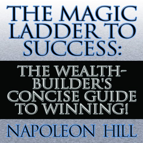 The Magic Ladder to Success: The Wealth-Builder&#039;s Concise Guide to Winning!