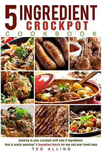 5 ingredient Crockpot Cookbook: Cooking in your crockpot with only 5ingredients that is pretty amazing! - 5 ingredient meals for you and your loved ones (Crock Pot Cooking For Men compare prices)