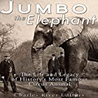Jumbo the Elephant: The Life and Legacy of History's Most Famous Circus Animal Hörbuch von  Charles River Editors Gesprochen von: Jim D Johnston