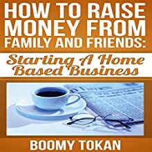How to Raise Money from Family and Friends: Starting a Home Based Business (       UNABRIDGED) by Boomy Tokan Narrated by Leigh Townes