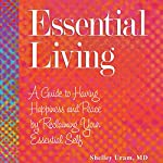 Essential Living: A Guide to Having Happiness and Peace by Reclaiming Your Essential Self | Shelley Uram