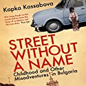 Street Without a Name: Childhood and Other Misadventures in Bulgaria Audiobook by Kapka Kassabova Narrated by Emily Gray