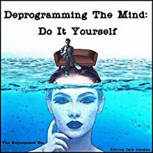Deprogramming the Mind: Do It Yourself Audiobook by Jeffrey Dale Jeschke Narrated by Ann Garlatta